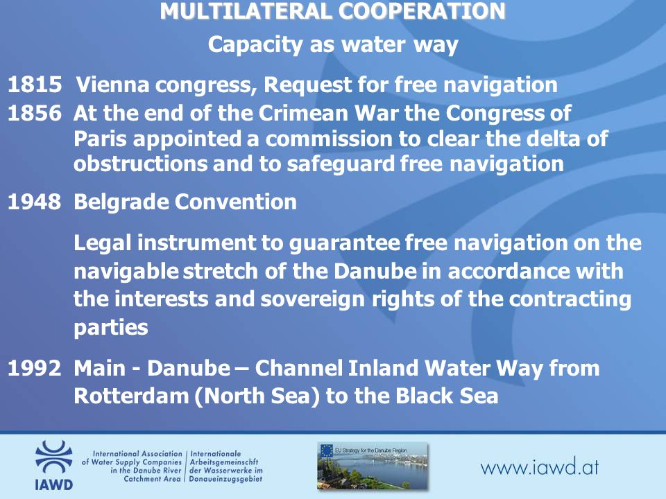 MULTILATERAL COOPERATION Capacity as water way 1815 Vienna congress, Request for free navigation 1856At the end of the Crimean War the Congress of Paris appointed a commission to clear the delta of obstructions and to safeguard free navigation 1948 Belgrade Convention Legal instrument to guarantee free navigation on the navigable stretch of the Danube in accordance with the interests and sovereign rights of the contracting parties 1992 Main - Danube – Channel Inland Water Way from Rotterdam (North Sea) to the Black Sea