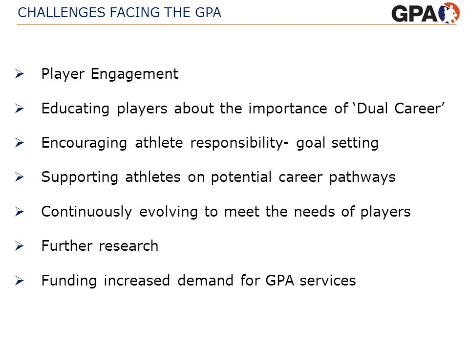 CHALLENGES FACING THE GPA Player Engagement Educating players about the importance of Dual Career Encouraging athlete responsibility- goal setting Sup