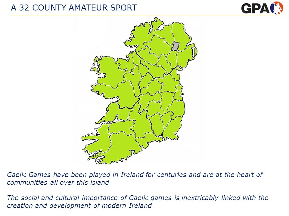 A 32 COUNTY AMATEUR SPORT Gaelic Games have been played in Ireland for centuries and are at the heart of communities all over this island The social a