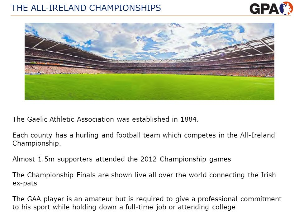 THE ALL-IRELAND CHAMPIONSHIPS The Gaelic Athletic Association was established in 1884. Each county has a hurling and football team which competes in t