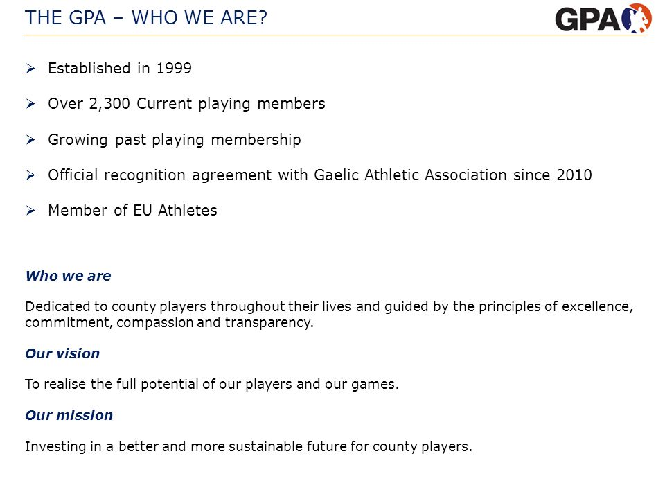 THE GPA – WHO WE ARE? Who we are Dedicated to county players throughout their lives and guided by the principles of excellence, commitment, compassion