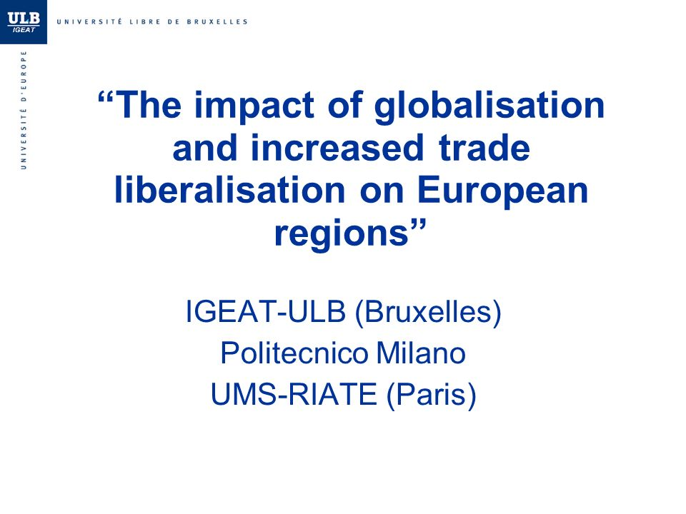 The impact of globalisation and increased trade liberalisation on European regions IGEAT-ULB (Bruxelles) Politecnico Milano UMS-RIATE (Paris)
