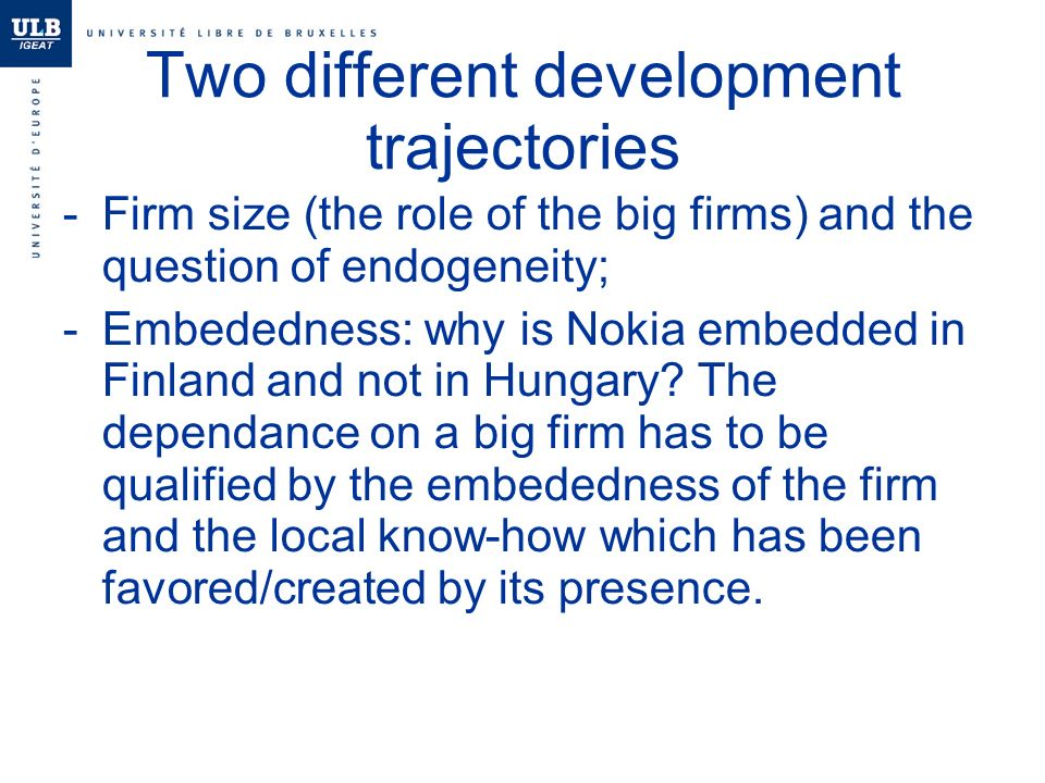 Two different development trajectories -Firm size (the role of the big firms) and the question of endogeneity; -Embededness: why is Nokia embedded in Finland and not in Hungary.