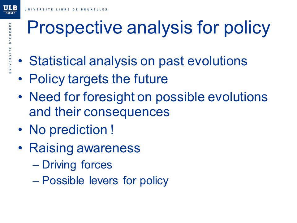 Prospective analysis for policy Statistical analysis on past evolutions Policy targets the future Need for foresight on possible evolutions and their consequences No prediction .