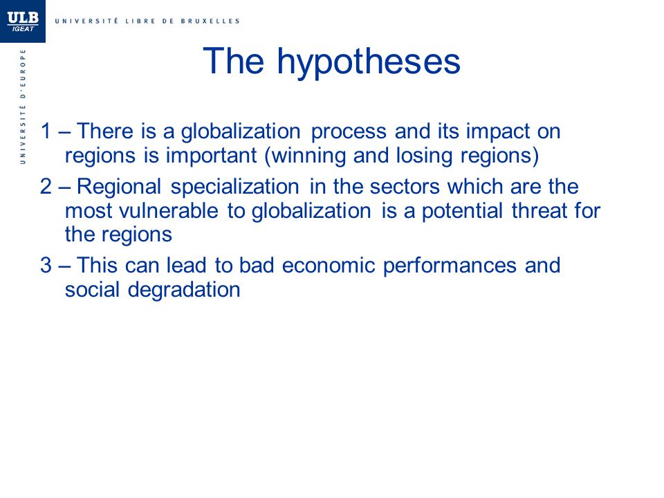 The hypotheses 1 – There is a globalization process and its impact on regions is important (winning and losing regions) 2 – Regional specialization in the sectors which are the most vulnerable to globalization is a potential threat for the regions 3 – This can lead to bad economic performances and social degradation