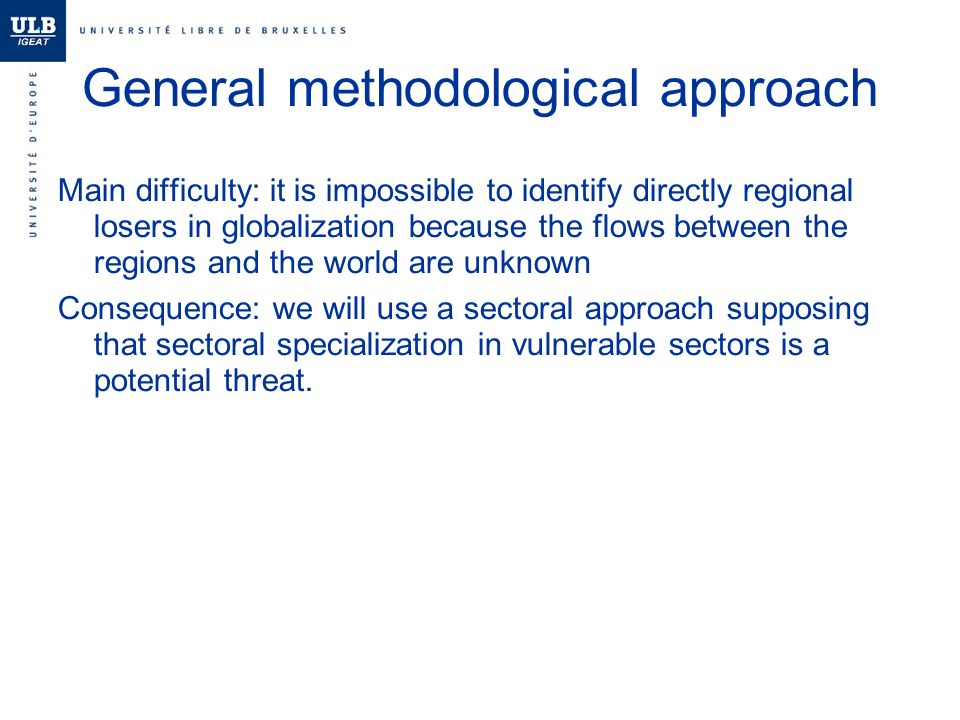 General methodological approach Main difficulty: it is impossible to identify directly regional losers in globalization because the flows between the regions and the world are unknown Consequence: we will use a sectoral approach supposing that sectoral specialization in vulnerable sectors is a potential threat.