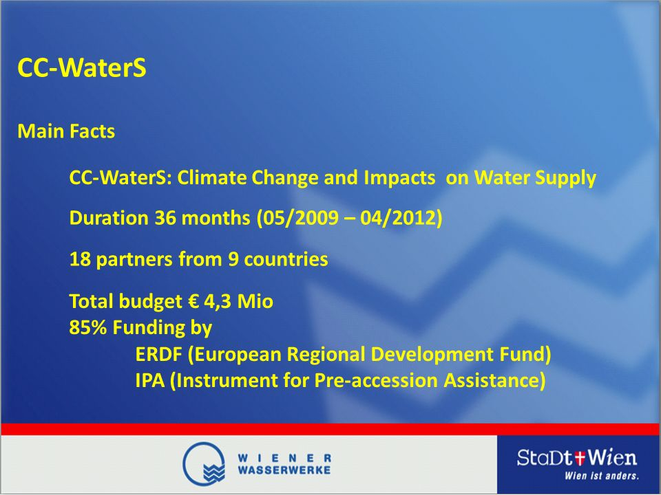 CC-WaterS CC-WaterS: Climate Change and Impacts on Water Supply Duration 36 months (05/2009 – 04/2012) 18 partners from 9 countries Total budget 4,3 Mio 85% Funding by ERDF (European Regional Development Fund) IPA (Instrument for Pre-accession Assistance) Main Facts