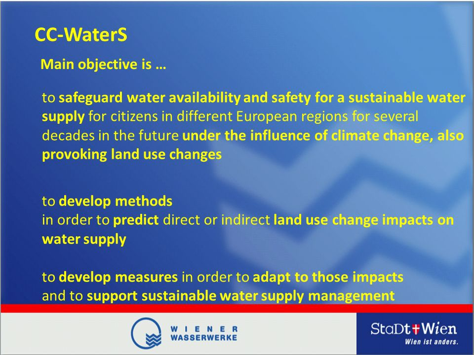 CC-WaterS to safeguard water availability and safety for a sustainable water supply for citizens in different European regions for several decades in the future under the influence of climate change, also provoking land use changes Main objective is … to develop methods in order to predict direct or indirect land use change impacts on water supply to develop measures in order to adapt to those impacts and to support sustainable water supply management
