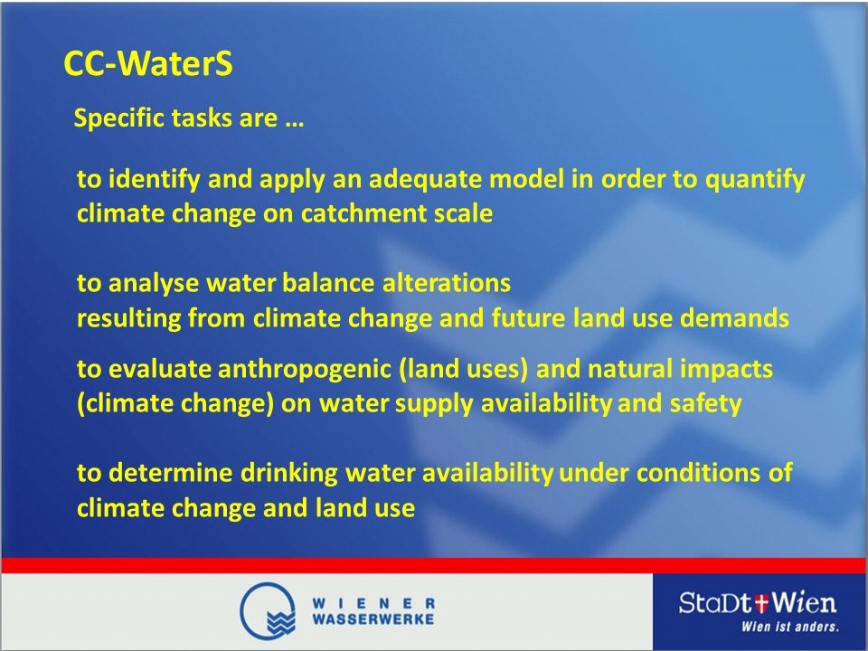 CC-WaterS to identify and apply an adequate model in order to quantify climate change on catchment scale to analyse water balance alterations resulting from climate change and future land use demands Specific tasks are … to evaluate anthropogenic (land uses) and natural impacts (climate change) on water supply availability and safety to determine drinking water availability under conditions of climate change and land use