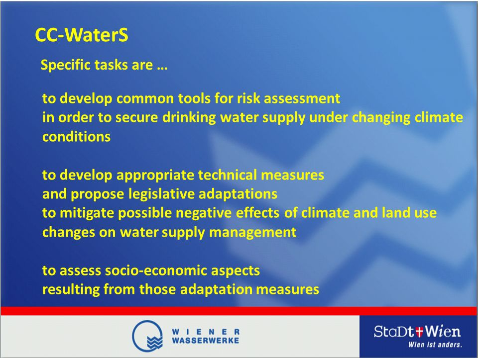 CC-WaterS to develop common tools for risk assessment in order to secure drinking water supply under changing climate conditions to develop appropriate technical measures and propose legislative adaptations to mitigate possible negative effects of climate and land use changes on water supply management to assess socio-economic aspects resulting from those adaptation measures Specific tasks are …