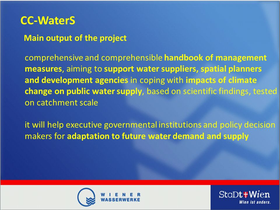 CC-WaterS comprehensive and comprehensible handbook of management measures, aiming to support water suppliers, spatial planners and development agencies in coping with impacts of climate change on public water supply, based on scientific findings, tested on catchment scale it will help executive governmental institutions and policy decision makers for adaptation to future water demand and supply Main output of the project