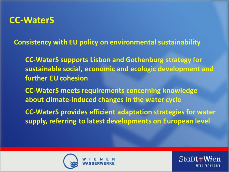 CC-WaterS CC-WaterS supports Lisbon and Gothenburg strategy for sustainable social, economic and ecologic development and further EU cohesion Consistency with EU policy on environmental sustainability CC-WaterS meets requirements concerning knowledge about climate-induced changes in the water cycle CC-WaterS provides efficient adaptation strategies for water supply, referring to latest developments on European level