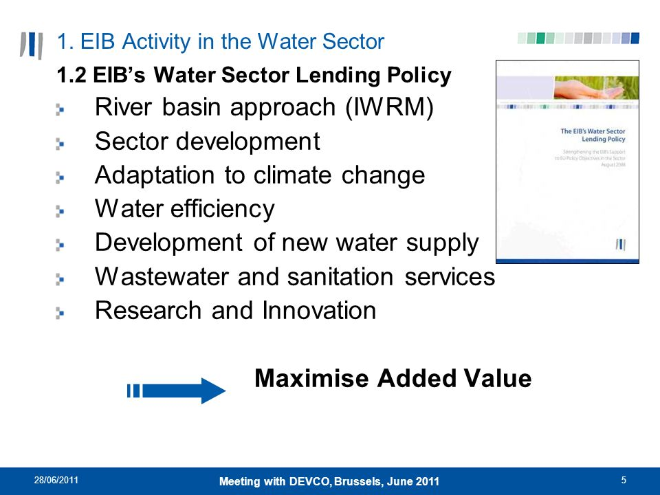 28/06/20115 Meeting with DEVCO, Brussels, June 2011 1. EIB Activity in the Water Sector 1.2 EIBs Water Sector Lending Policy River basin approach (IWR