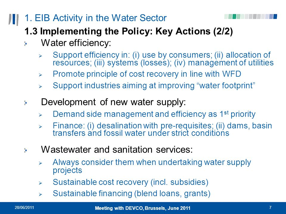 28/06/20117 Meeting with DEVCO, Brussels, June 2011 1. EIB Activity in the Water Sector 1.3 Implementing the Policy: Key Actions (2/2) Water efficienc