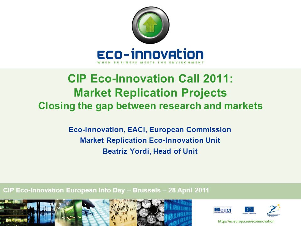 CIP Eco-Innovation European Info Day – Brussels – 28 April 2011 Eco-innovation, EACI, European Commission Market Replication Eco-Innovation Unit Beatr