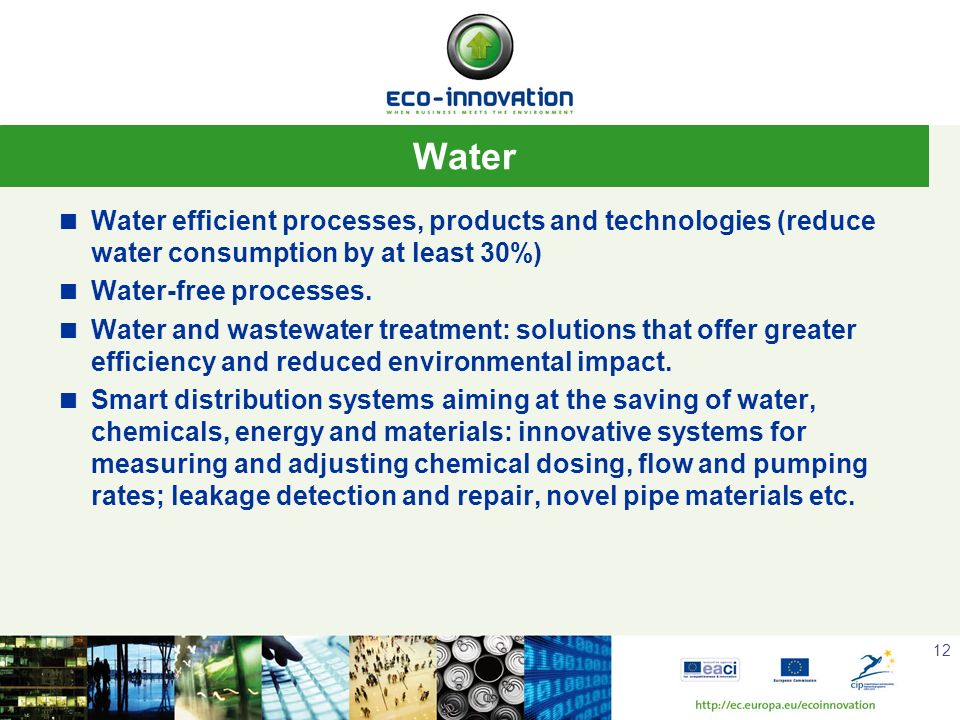 12 Water Water efficient processes, products and technologies (reduce water consumption by at least 30%) Water-free processes. Water and wastewater tr