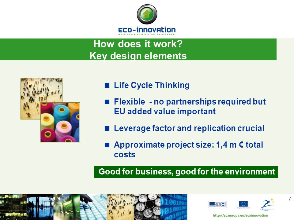 7 Key design elements: Life Cycle Thinking Flexible - no partnerships required but EU added value important Leverage factor and replication crucial Ap