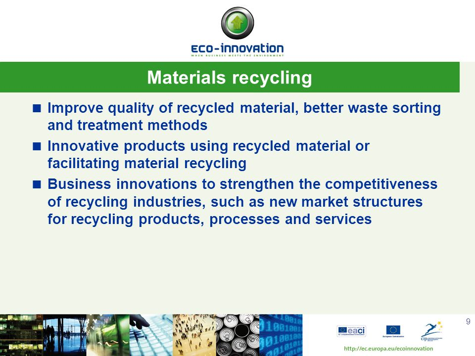 9 Materials recycling Improve quality of recycled material, better waste sorting and treatment methods Innovative products using recycled material or