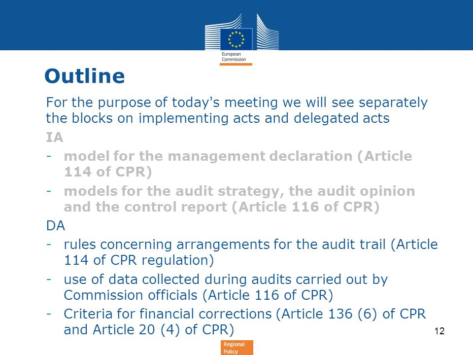 Regional Policy Outline For the purpose of today s meeting we will see separately the blocks on implementing acts and delegated acts IA -model for the management declaration (Article 114 of CPR) -models for the audit strategy, the audit opinion and the control report (Article 116 of CPR) DA -rules concerning arrangements for the audit trail (Article 114 of CPR regulation) -use of data collected during audits carried out by Commission officials (Article 116 of CPR) -Criteria for financial corrections (Article 136 (6) of CPR and Article 20 (4) of CPR) 12