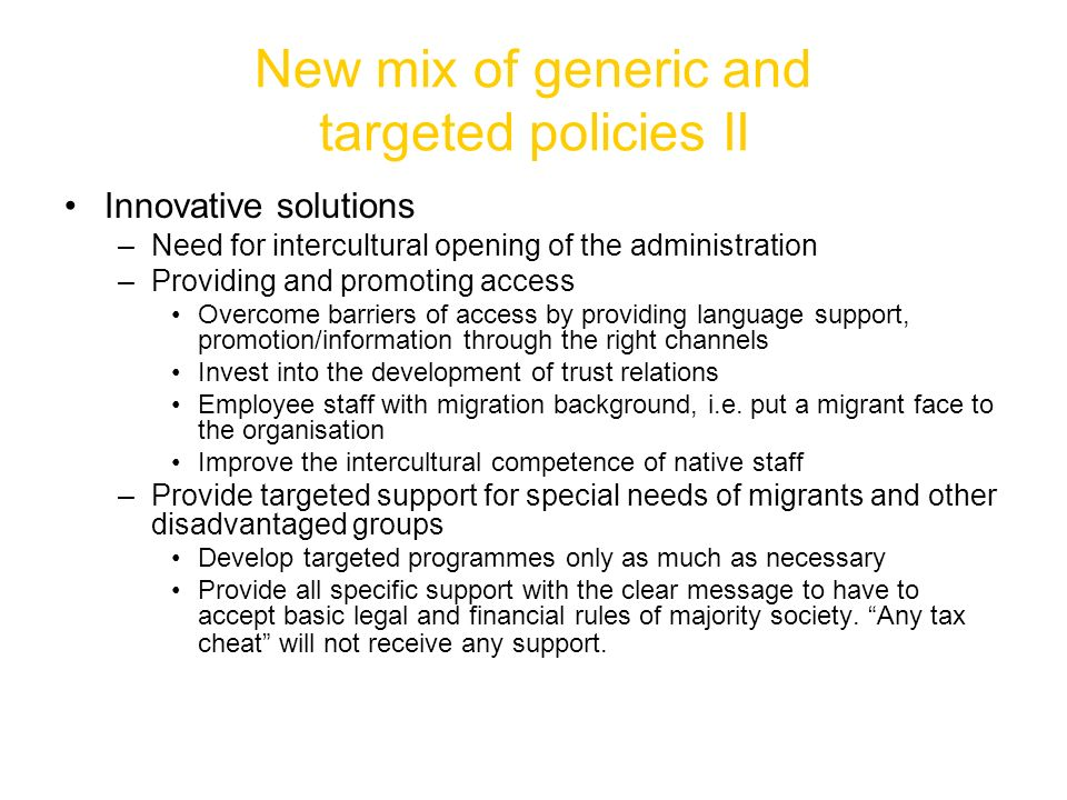 New mix of generic and targeted policies II Innovative solutions –Need for intercultural opening of the administration –Providing and promoting access Overcome barriers of access by providing language support, promotion/information through the right channels Invest into the development of trust relations Employee staff with migration background, i.e.