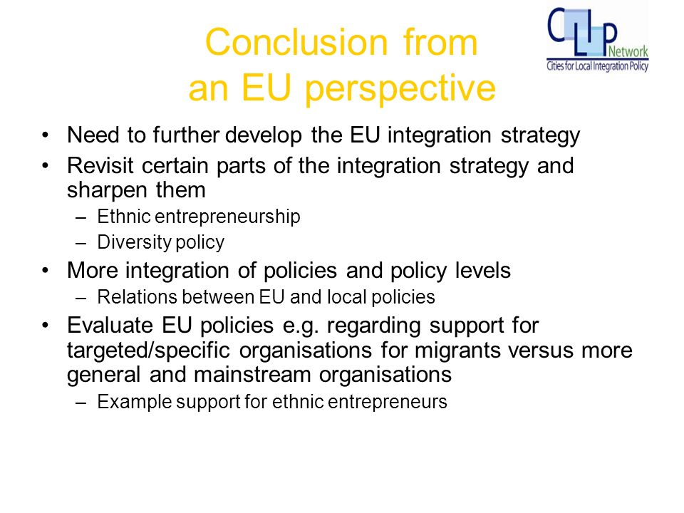 Conclusion from an EU perspective Need to further develop the EU integration strategy Revisit certain parts of the integration strategy and sharpen them –Ethnic entrepreneurship –Diversity policy More integration of policies and policy levels –Relations between EU and local policies Evaluate EU policies e.g.