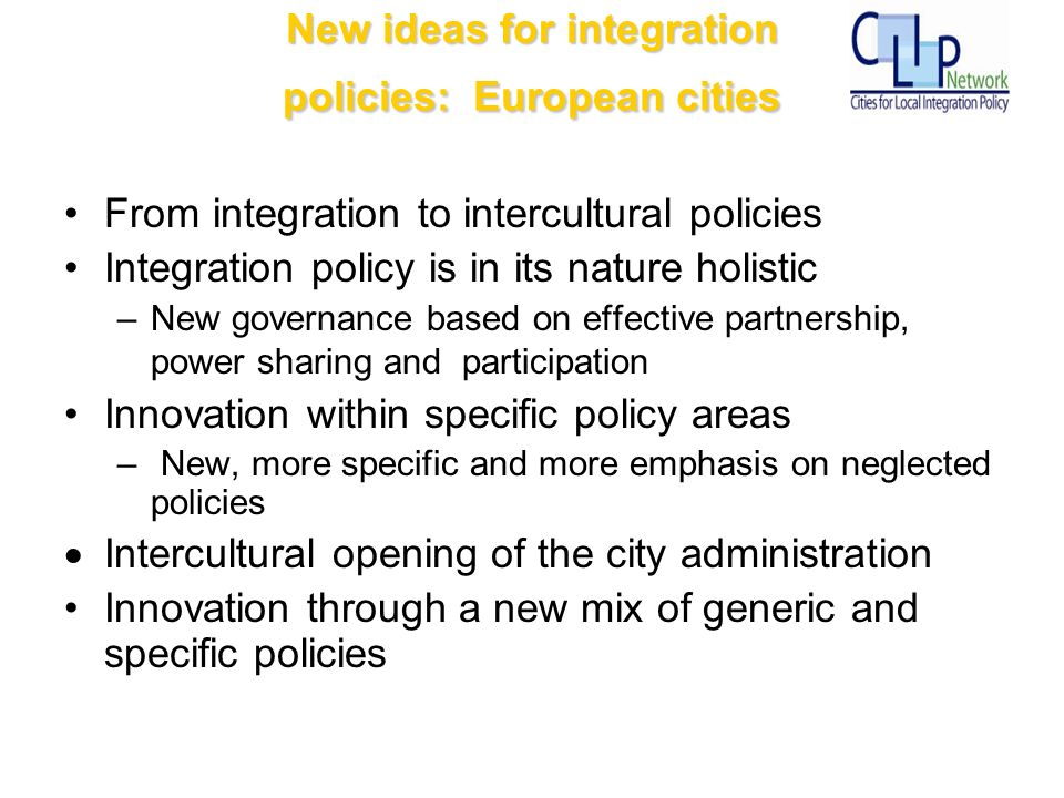 New ideas for integration policies: European cities From integration to intercultural policies Integration policy is in its nature holistic –New governance based on effective partnership, power sharing and participation Innovation within specific policy areas – New, more specific and more emphasis on neglected policies Intercultural opening of the city administration Innovation through a new mix of generic and specific policies