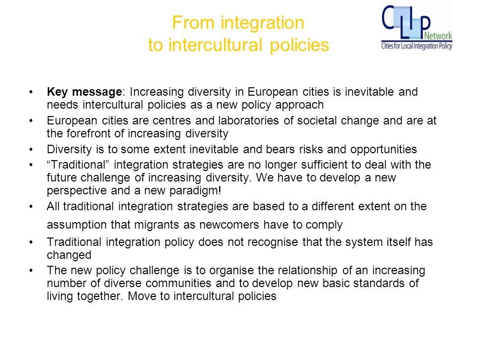 From integration to intercultural policies Key message: Increasing diversity in European cities is inevitable and needs intercultural policies as a new policy approach European cities are centres and laboratories of societal change and are at the forefront of increasing diversity Diversity is to some extent inevitable and bears risks and opportunities Traditional integration strategies are no longer sufficient to deal with the future challenge of increasing diversity.