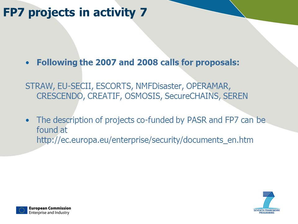 Following the 2007 and 2008 calls for proposals: STRAW, EU-SECII, ESCORTS, NMFDisaster, OPERAMAR, CRESCENDO, CREATIF, OSMOSIS, SecureCHAINS, SEREN The description of projects co-funded by PASR and FP7 can be found at http://ec.europa.eu/enterprise/security/documents_en.htm FP7 projects in activity 7