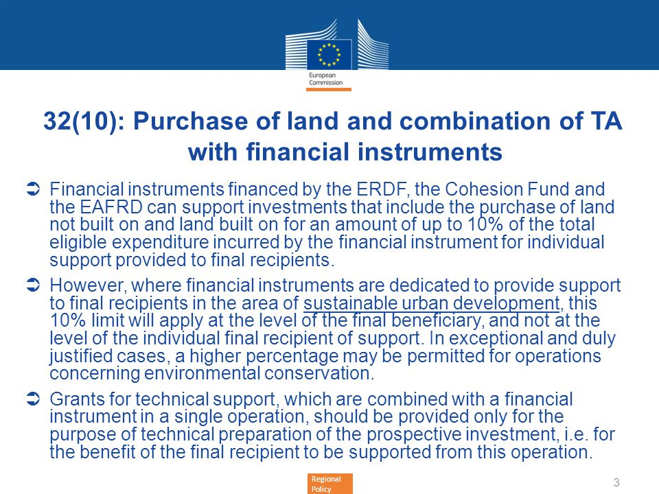 Regional Policy 32(10): Purchase of land and combination of TA with financial instruments Financial instruments financed by the ERDF, the Cohesion Fund and the EAFRD can support investments that include the purchase of land not built on and land built on for an amount of up to 10% of the total eligible expenditure incurred by the financial instrument for individual support provided to final recipients.