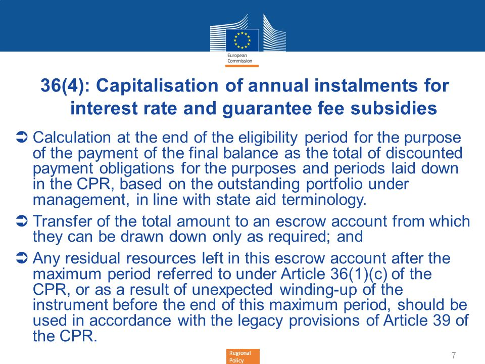 Regional Policy 36(4): Capitalisation of annual instalments for interest rate and guarantee fee subsidies Calculation at the end of the eligibility period for the purpose of the payment of the final balance as the total of discounted payment obligations for the purposes and periods laid down in the CPR, based on the outstanding portfolio under management, in line with state aid terminology.