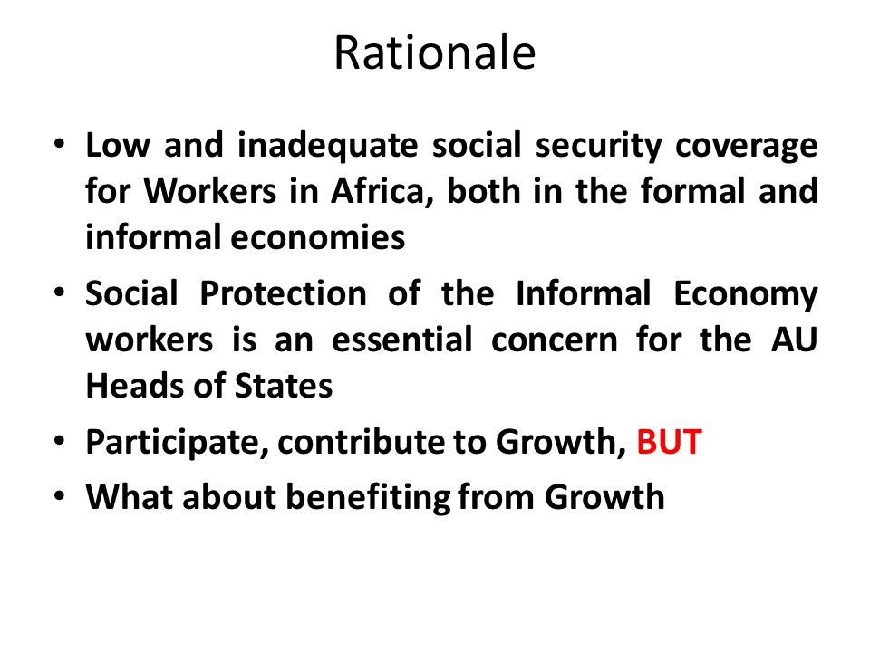 RATIONALE Ouagadougou Plan of Action on Employment Promotion and Poverty Alleviation (September 2004):(EXT/ASSEMBLY/AU/4 (III) Key Priority Area 4: Establishing, improving and strengthening the social protection schemes and extending them to workers and their families currently excluded, as well as occupational safety, health and hygiene.