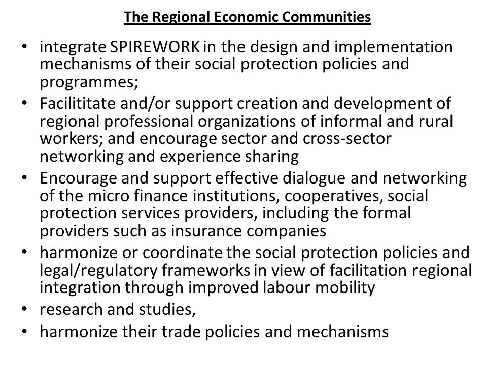 The Regional Economic Communities integrate SPIREWORK in the design and implementation mechanisms of their social protection policies and programmes;