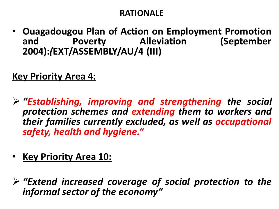RATIONALE FOR SPIREWORK Social Policy Framework for Africa (Windhoek, October 2008): Under Employment and Labour Strategies: Give the informal sector the necessary support by removing administrative, legal, fiscal and other obstacles to its growth, and facilititate its employment creation functions with access to training, credit…appropriate legislation, productive inputs, social protection, and improved technology Develop and extension of social security and social protection to cover rural and informal workers as well as their families
