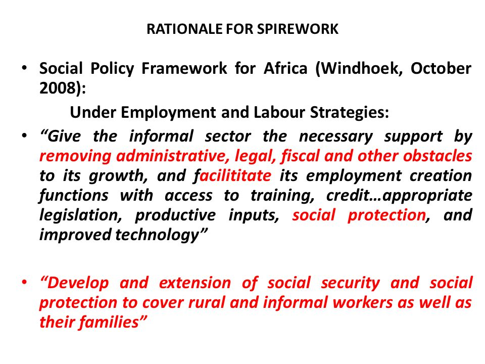 The Minimum Social Protection Package: member States Review their laws and regulations, policies, strategies and programmes as they relate to access of the informal and rural workers to social protection measures, and undertake reform measures for more inclusive social protection systems Undertake special initiatives on promoting the implementation of CARMMA, HIV-AIDS, TB and Malaria policies in the informal and rural workplaces Combat Child labour, forced labour, eradication and human trafficking SPIREWORK holds the role of integrator of opportunities for social inclusion of the informal and rural workers at national level through identification and coordination and harmonization of the various social protection schemes appropriate for these population groups