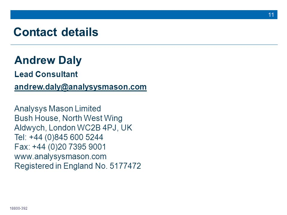18800-392 Contact details 11 Andrew Daly Lead Consultant andrew.daly@analysysmason.com Analysys Mason Limited Bush House, North West Wing Aldwych, London WC2B 4PJ, UK Tel: +44 (0)845 600 5244 Fax: +44 (0)20 7395 9001 www.analysysmason.com Registered in England No.