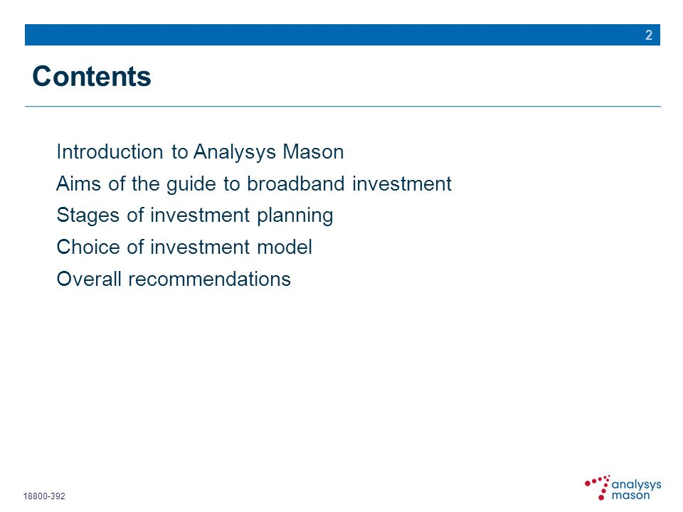 18800-392 Introduction to Analysys Mason Aims of the guide to broadband investment Stages of investment planning Choice of investment model Overall re