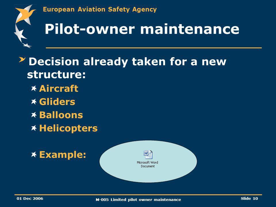 European Aviation Safety Agency 01 Dec 2006 M-005 Limited pilot owner maintenance Slide 10 Pilot-owner maintenance Decision already taken for a new st