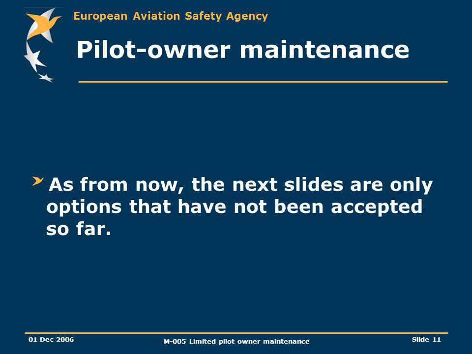 European Aviation Safety Agency 01 Dec 2006 M-005 Limited pilot owner maintenance Slide 11 Pilot-owner maintenance As from now, the next slides are only options that have not been accepted so far.