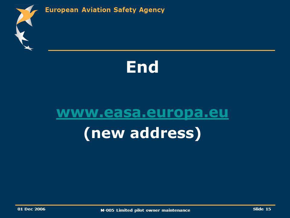 European Aviation Safety Agency 01 Dec 2006 M-005 Limited pilot owner maintenance Slide 15 End www.easa.europa.eu (new address)