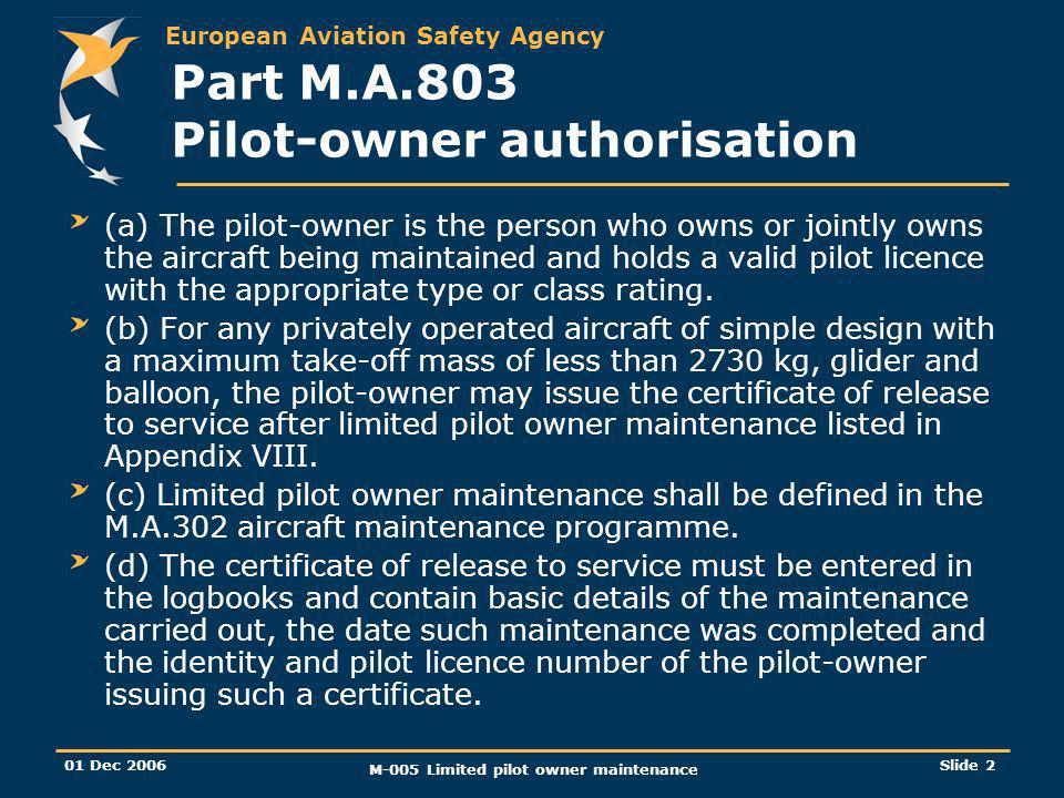 European Aviation Safety Agency 01 Dec 2006 M-005 Limited pilot owner maintenance Slide 2 Part M.A.803 Pilot-owner authorisation (a) The pilot-owner i