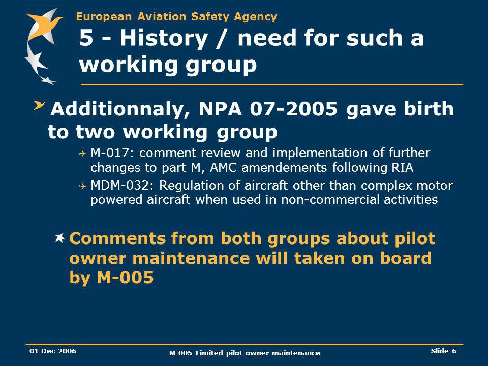 European Aviation Safety Agency 01 Dec 2006 M-005 Limited pilot owner maintenance Slide 6 5 - History / need for such a working group Additionnaly, NP