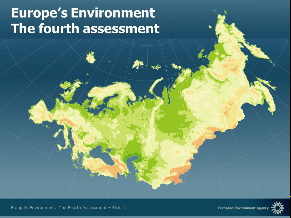 European Environment Agency Europes Environment: The Fourth Assessment – Slide 1 Europes Environment The fourth assessment
