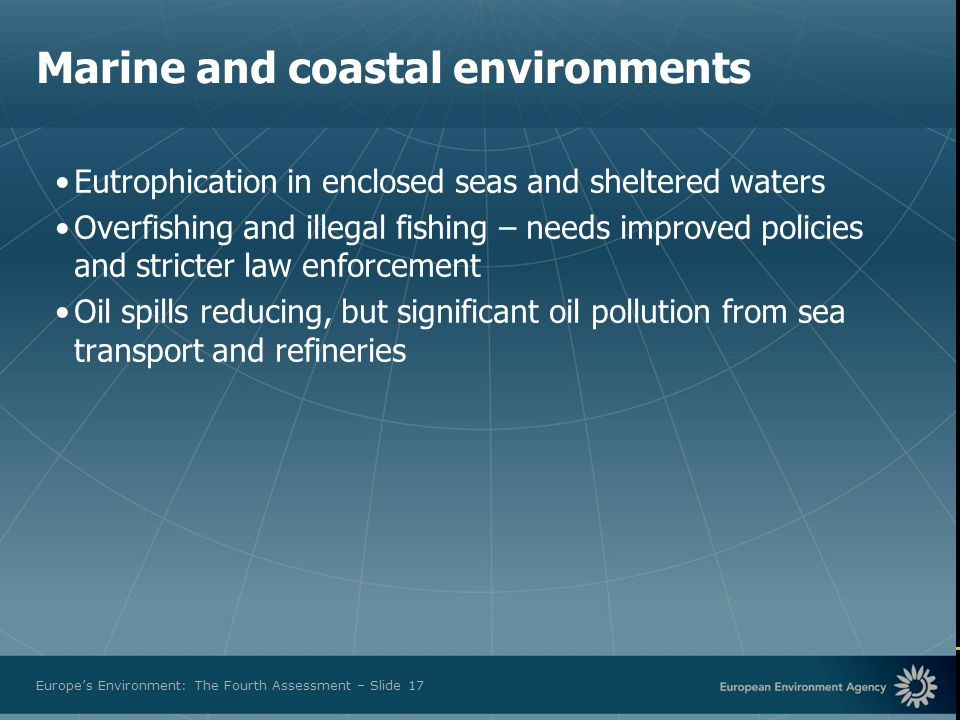 European Environment Agency Europes Environment: The Fourth Assessment – Slide 17 Marine and coastal environments Eutrophication in enclosed seas and sheltered waters Overfishing and illegal fishing – needs improved policies and stricter law enforcement Oil spills reducing, but significant oil pollution from sea transport and refineries