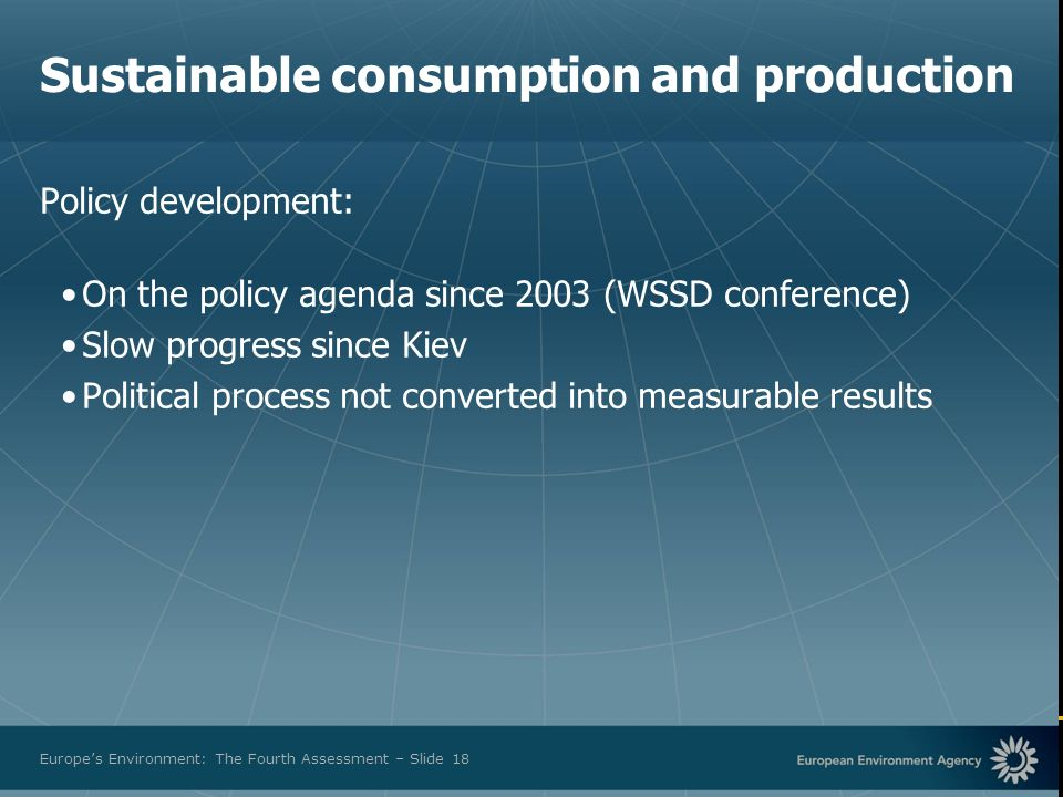 European Environment Agency Europes Environment: The Fourth Assessment – Slide 18 Sustainable consumption and production Policy development: On the policy agenda since 2003 (WSSD conference) Slow progress since Kiev Political process not converted into measurable results