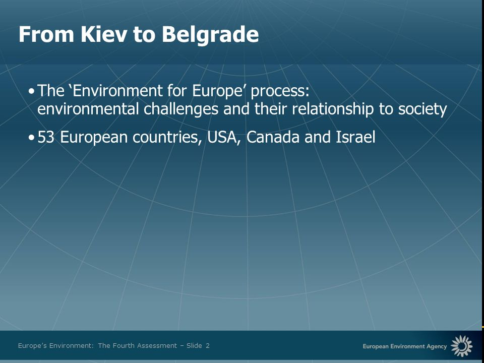 European Environment Agency Europes Environment: The Fourth Assessment – Slide 2 From Kiev to Belgrade The Environment for Europe process: environmental challenges and their relationship to society 53 European countries, USA, Canada and Israel