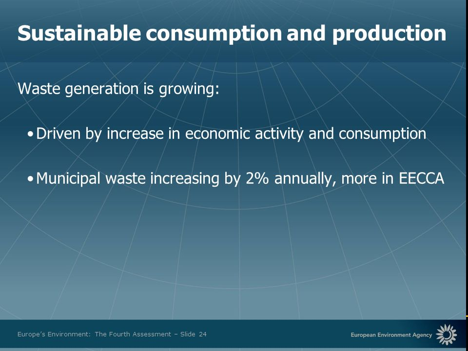 European Environment Agency Europes Environment: The Fourth Assessment – Slide 24 Sustainable consumption and production Waste generation is growing:
