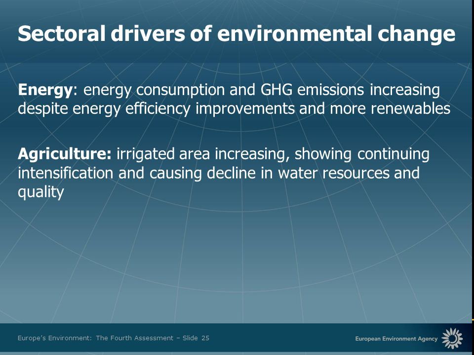 European Environment Agency Europes Environment: The Fourth Assessment – Slide 25 Sectoral drivers of environmental change Energy: energy consumption and GHG emissions increasing despite energy efficiency improvements and more renewables Agriculture: irrigated area increasing, showing continuing intensification and causing decline in water resources and quality