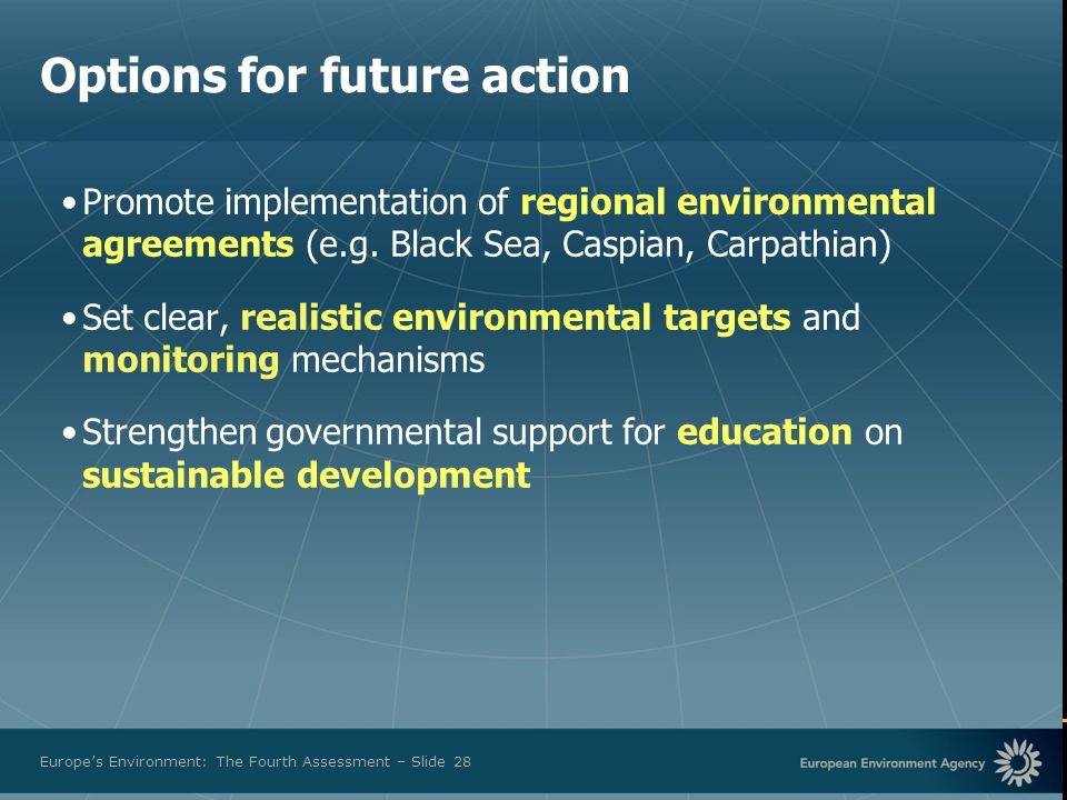 European Environment Agency Europes Environment: The Fourth Assessment – Slide 28 Options for future action Promote implementation of regional environ