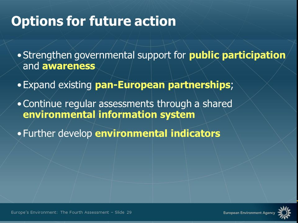 European Environment Agency Europes Environment: The Fourth Assessment – Slide 29 Options for future action Strengthen governmental support for public participation and awareness Expand existing pan-European partnerships; Continue regular assessments through a shared environmental information system Further develop environmental indicators