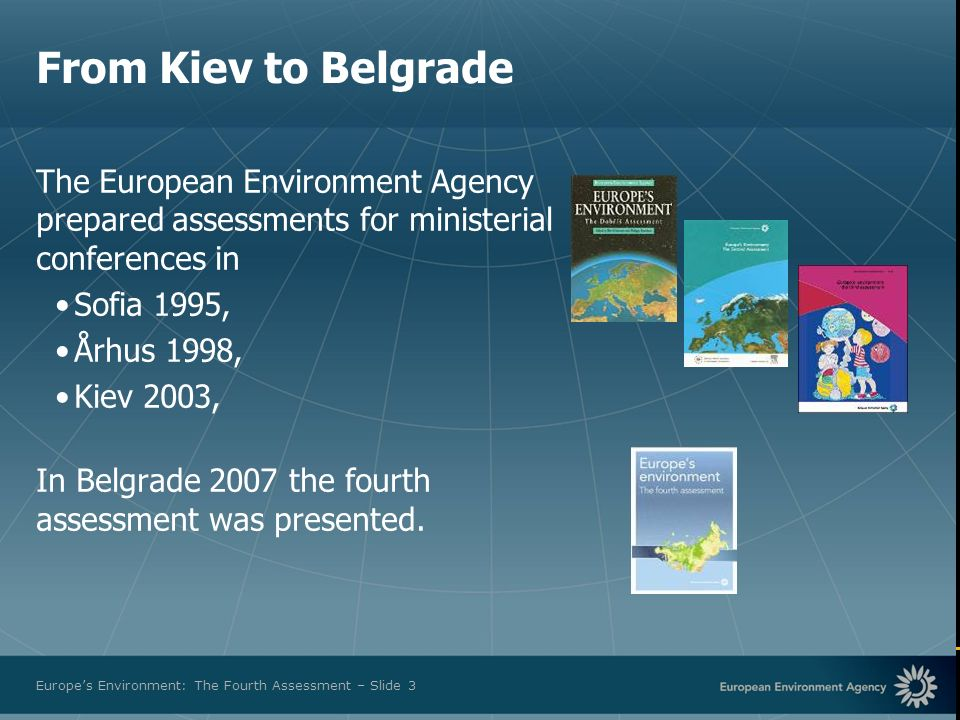 European Environment Agency Europes Environment: The Fourth Assessment – Slide 3 The European Environment Agency prepared assessments for ministerial conferences in Sofia 1995, Århus 1998, Kiev 2003, In Belgrade 2007 the fourth assessment was presented.